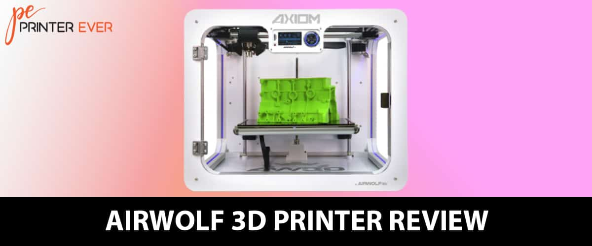 Airwolf 3d Printer Review – Highly Recommended Printer