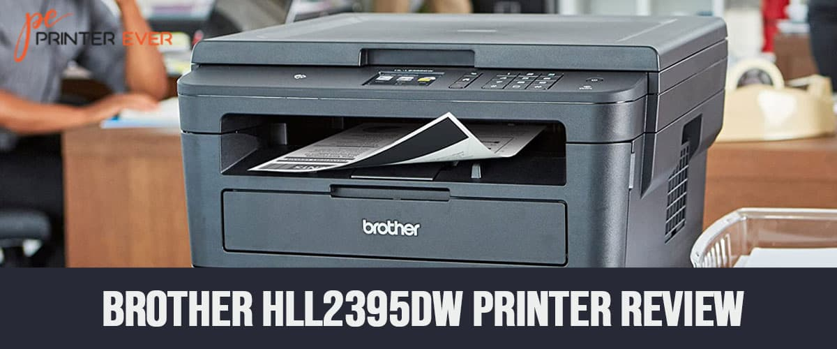 Brother Hll2395dw Printer Review – An Attractive Yet Smart Printer
